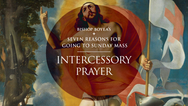 Watch: Bishop Boyea's Seven Reasons for Going to Sunday Mass: Part 7: Intercessory Prayer